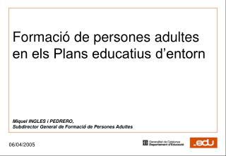 Formaci  de persones adultes en els Plans educatius d entorn     Miquel INGLES i PEDRERO, Subdirector General de Formaci