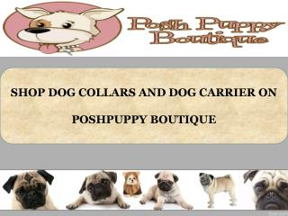 SHOP DOG COLLARS AND DOG CARRIER ON POSHPUPPY BOUTIQUE