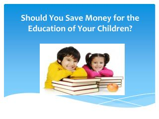 Should You Save Money for the Education of Your Children?