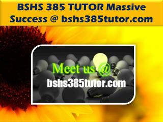 BSHS 385 TUTOR Massive Success @bshs385tutor.com