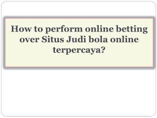 How to perform online betting over Situs Judi bola online terpercaya?