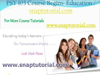PSY 103  Begins Education / snaptutorial.com