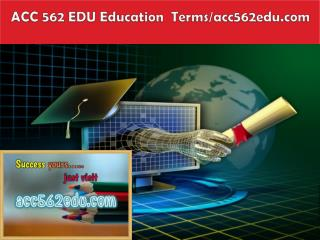 ACC 562 EDU Education  Terms/acc562edu.com