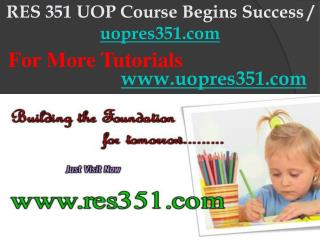 RES 351 UOP Course Begins Success / uopres351dotcom