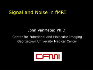 Signal and Noise in fMRI   John VanMeter, Ph.D. Center for Functional and Molecular Imaging Georgetown University Medica