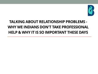 Talking about relationship problems - Why we Indians don't take professional help & why it is so important these days