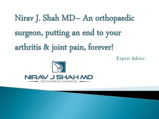 Nirav J Shah MD– An orthopaedic surgeon, putting an end to your arthritis & joint pain, forever!