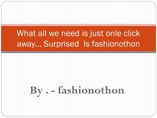 What all we need is just onle click away… Surprised  Is fashionothon
