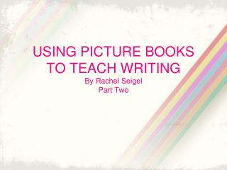 USING PICTURE BOOKS  TO TEACH WRITING By Rachel Seigel Part Two