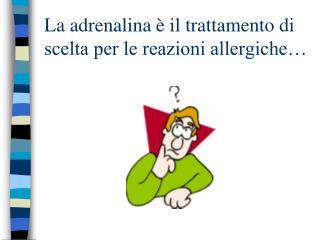 La adrenalina   il trattamento di scelta per le reazioni allergiche