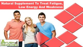Natural Supplement To Treat Fatigue, Low Energy And Weakness