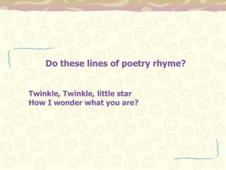 Do these lines of poetry rhyme  Twinkle, Twinkle, little star How I wonder what you are