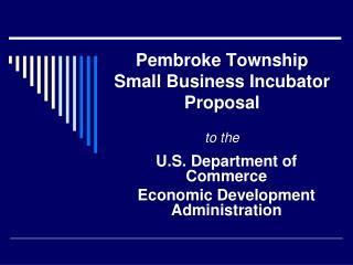 Pembroke Township  Small Business Incubator  Proposal  to the