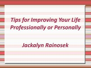 Jackalyn Rainosek- Tips for Improving Your Life Professionally or Personally