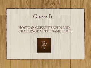 HOW CAN GUEZZIT BE FUN AND CHALLENGE AT THE SAME TIME?