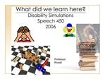 What did we learn here Disability Simulations  Speech 450  2006