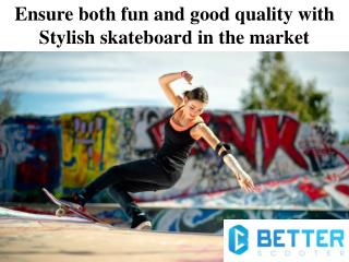 Ensure both fun and good quality with Stylish skateboard in the market