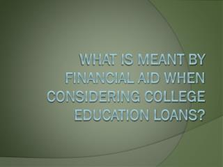 What Is Meant By Financial Aid When Considering College Education Loans