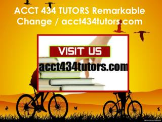 ACCT 434 TUTORS Remarkable Change / acct434tutors.com
