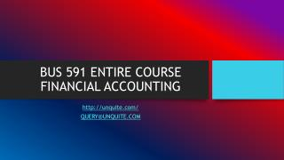 BUS 591 ENTIRE COURSE FINANCIAL ACCOUNTING