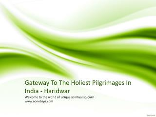 Gateway To The Holiest Pilgrimages In India - Haridwar