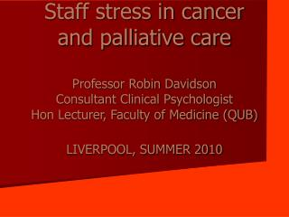 Staff stress in cancer and palliative care  Professor Robin Davidson Consultant Clinical Psychologist Hon Lecturer, Facu