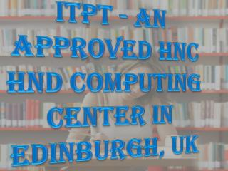 ITPT - An Approved HNC HND Computing Center in Edinburgh, UK
