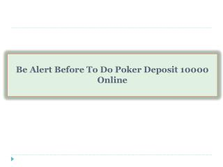 Be Alert Before To Do Poker Deposit 10000 Online
