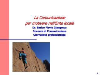 La Comunicazione  per motivare nell Ente locale Dr. Enrico Flavio Giangreco Docente di Comunicazione Giornalista profess