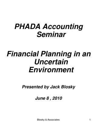 PHADA Accounting Seminar  Financial Planning in an Uncertain Environment  Presented by Jack Blosky  June 8 , 2010