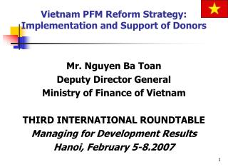 Mr. Nguyen Ba Toan Deputy Director General Ministry of Finance of Vietnam  THIRD INTERNATIONAL ROUNDTABLE Managing for D