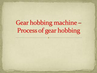 Gear hobbing machinery - Process of gear hobbing