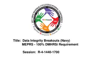 Title:  Data Integrity Breakouts Navy           MEPRS - 100 DMHRSi Requirement    Session:  R-4-1440-1700