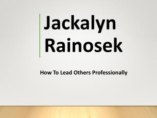 Jackalyn Rainosek - How to Lead Others Professionally
