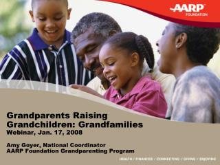 Grandparents Raising Grandchildren: Grandfamilies Webinar, Jan. 17, 2008  Amy Goyer, National Coordinator AARP Foundatio