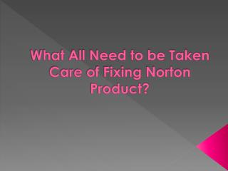 What All Need to be Taken Care of Fixing Norton Product?