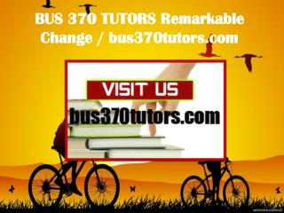 BUS 370 TUTORS Remarkable Change / bus370tutors.com