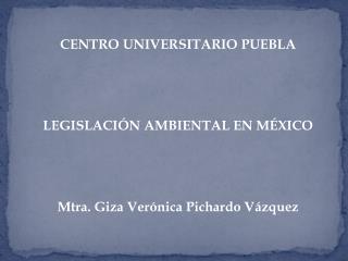 CENTRO UNIVERSITARIO PUEBLA     LEGISLACI N AMBIENTAL EN M XICO     Mtra. Giza Ver nica Pichardo V zquez
