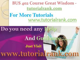BUS 402 Course Great Wisdom / tutorialrank.com
