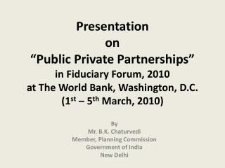 Presentation on  Public Private Partnerships  in Fiduciary Forum, 2010 at The World Bank, Washington, D.C. 1st   5th Mar
