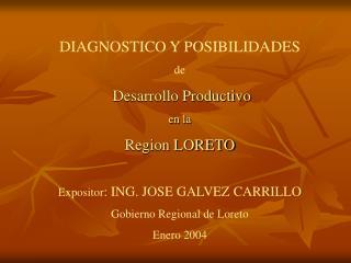 DIAGNOSTICO Y POSIBILIDADES de  Desarrollo Productivo en la Region LORETO      Expositor: ING. JOSE GALVEZ CARRILLO  Gob