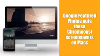 Call 1-855-293-0942 Google Featured Photos puts those Chromecast screensavers on Macs