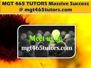 MGT 465 TUTORS Massive Success @ mgt465tutors.com