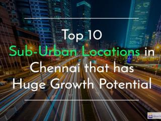 Top 10 Sub-Urban Locations in Chennai that has Huge Growth Potential