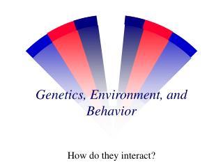 Genetics, Environment, and Behavior