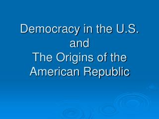 Democracy in the U.S. and The Origins of the American Republic