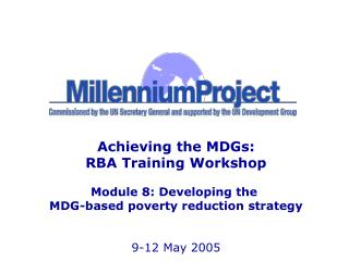 Achieving the MDGs: RBA Training Workshop  Module 8: Developing the  MDG-based poverty reduction strategy   9-12 May 200