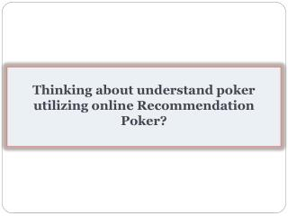 Thinking about understand poker utilizing online Recommendation Poker?