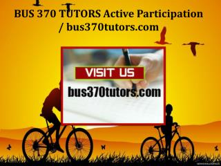 BUS 370 TUTORS Active Participation / bus370tutors.com