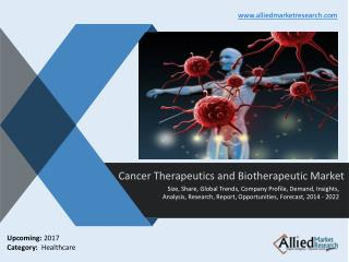 Cancer therapeutics and biotherapeutic market - Opportunity Analysis and Industry Forecast, 2014 - 2022